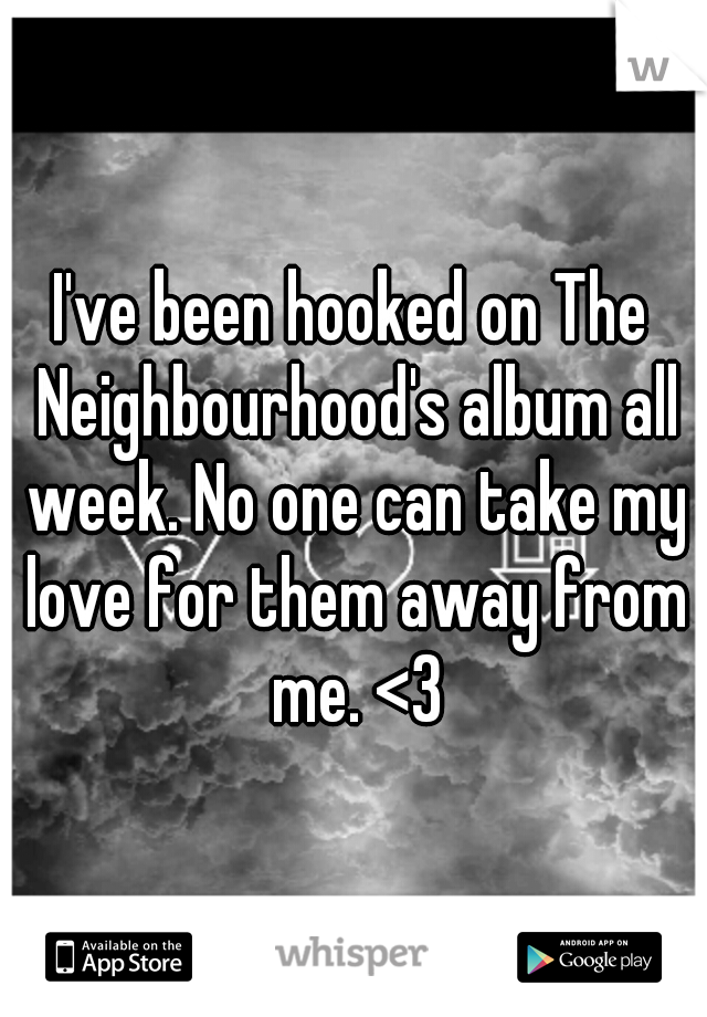 I've been hooked on The Neighbourhood's album all week. No one can take my love for them away from me. <3