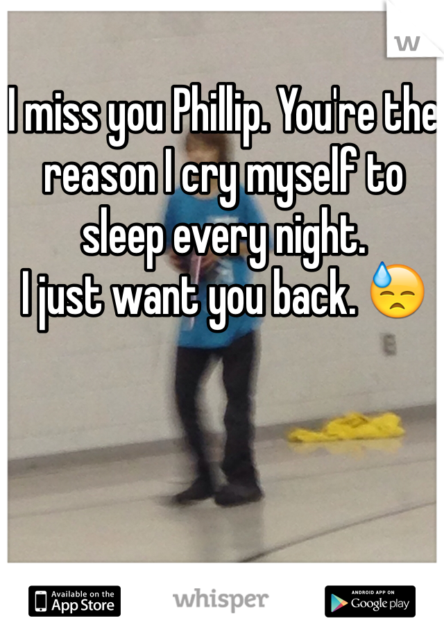 I miss you Phillip. You're the reason I cry myself to sleep every night. I just want you back. 😓