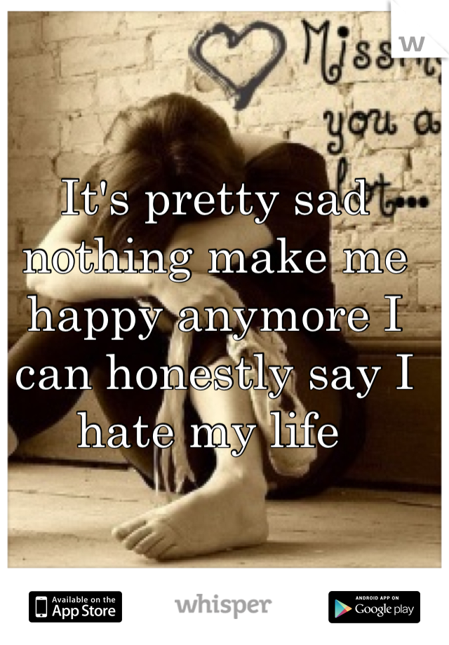It's pretty sad nothing make me happy anymore I can honestly say I hate my life