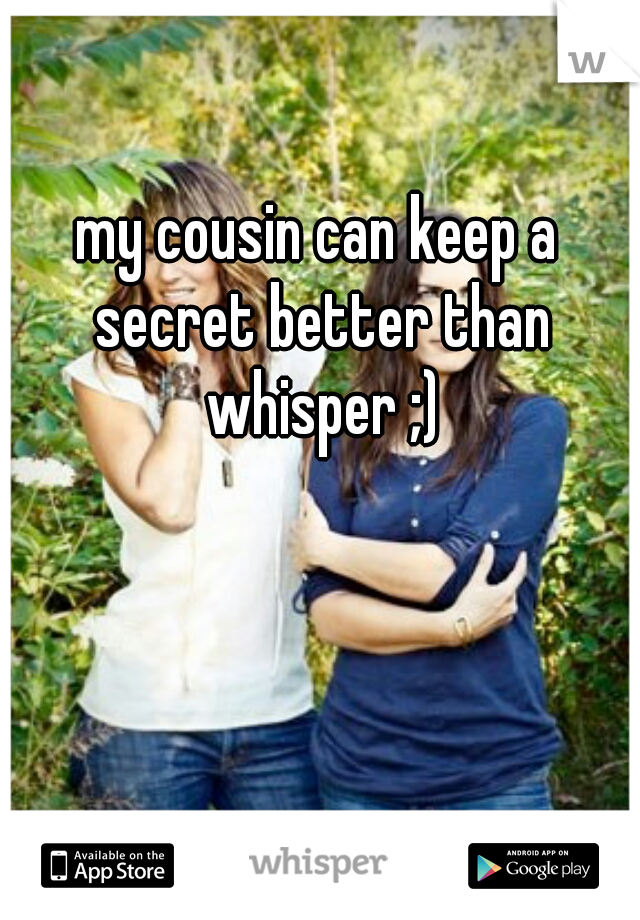 my cousin can keep a secret better than whisper ;)