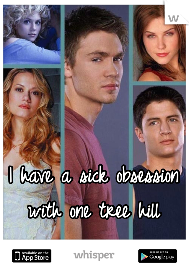 I have a sick obsession with one tree hill