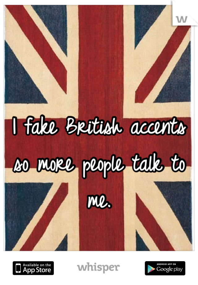 I fake British accents so more people talk to me.
