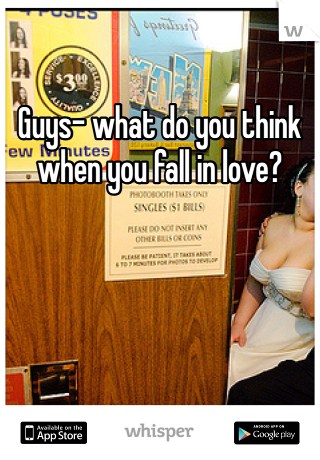 Guys- what do you think when you fall in love?