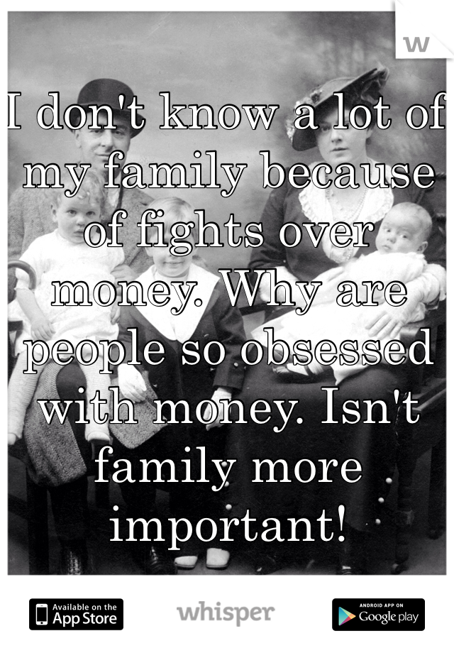 I don't know a lot of my family because of fights over money. Why are people so obsessed with money. Isn't family more important!