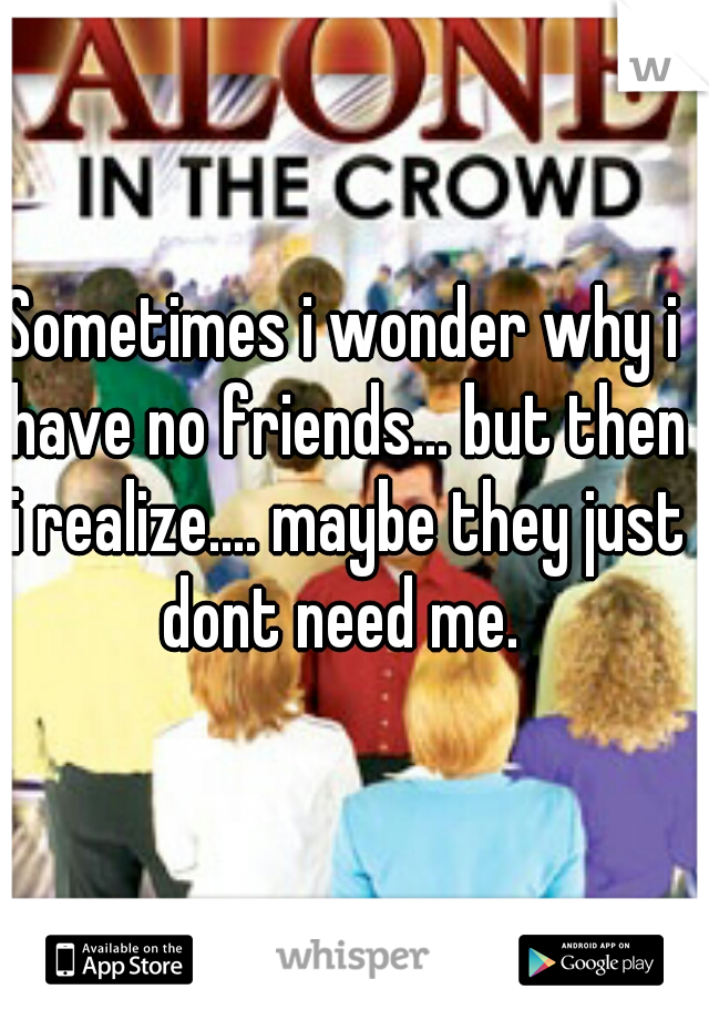 Sometimes i wonder why i have no friends... but then i realize.... maybe they just dont need me.
