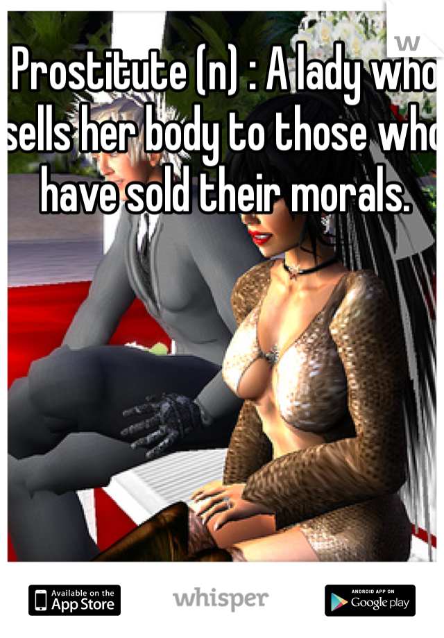 Prostitute (n) : A lady who sells her body to those who have sold their morals.