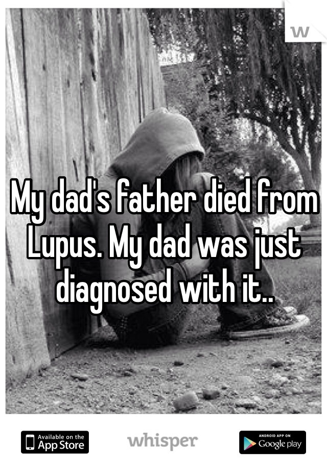 My dad's father died from Lupus. My dad was just diagnosed with it..