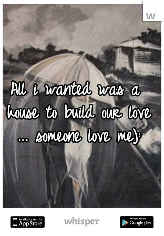 All i wanted was a house to build our love ... someone love me):
