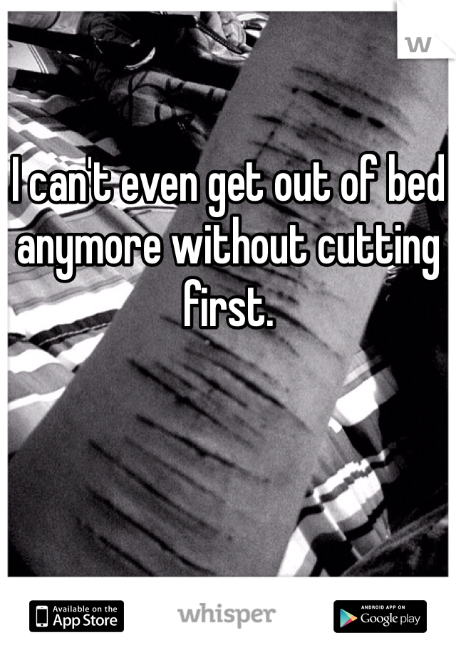 I can't even get out of bed anymore without cutting first.