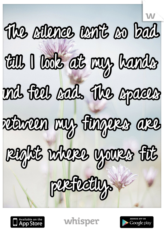 The silence isn't so bad till I look at my hands and feel sad. The spaces between my fingers are right where yours fit perfectly.