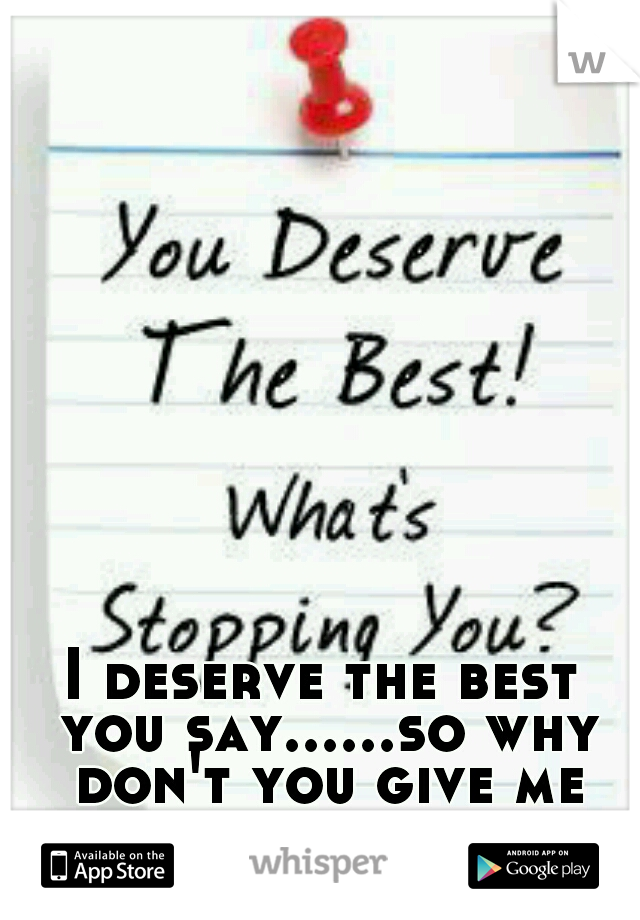 I deserve the best you say......so why don't you give me the best....