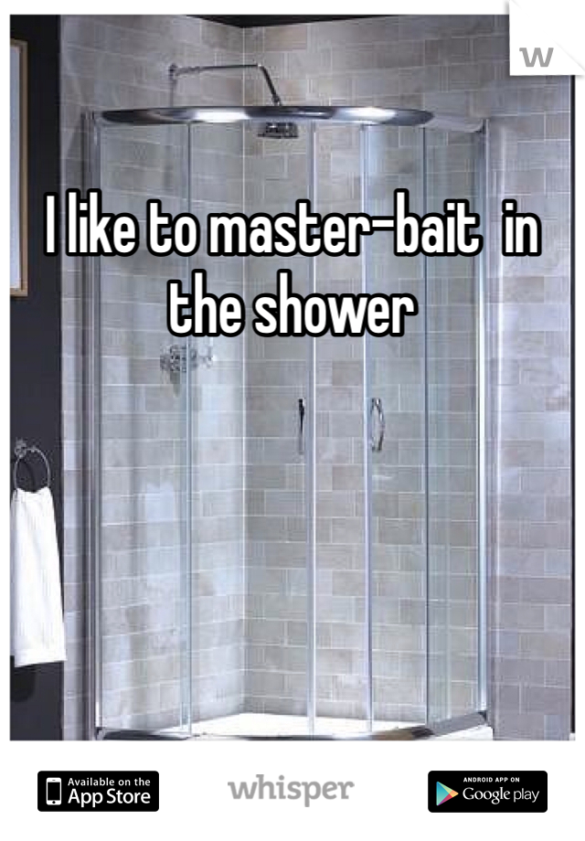 I like to master-bait  in the shower
