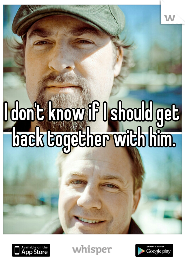 I don't know if I should get back together with him.