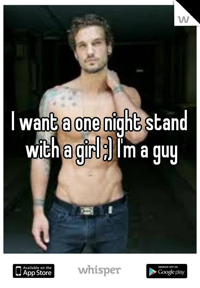 I want a one night stand with a girl ;) I'm a guy