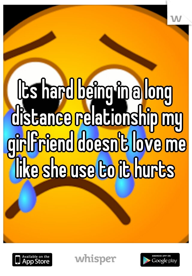 Its hard being in a long distance relationship my girlfriend doesn't love me like she use to it hurts