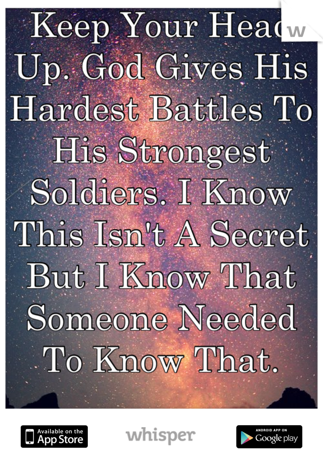 Keep Your Head Up. God Gives His Hardest Battles To His Strongest Soldiers. I Know This Isn't A Secret But I Know That Someone Needed To Know That.