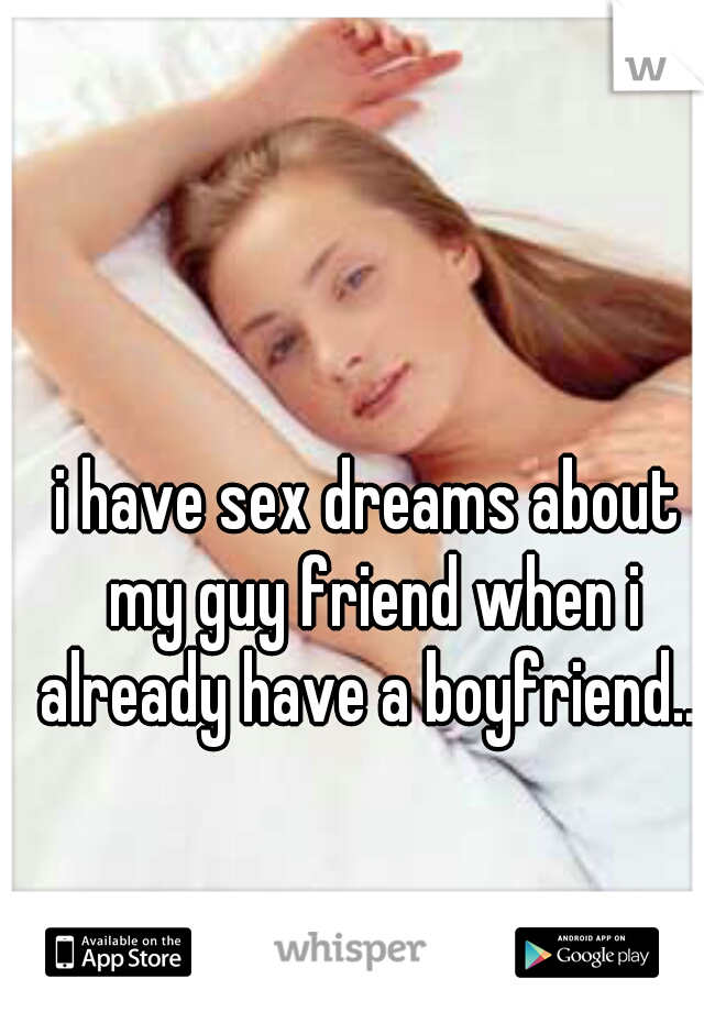i have sex dreams about my guy friend when i already have a boyfriend...