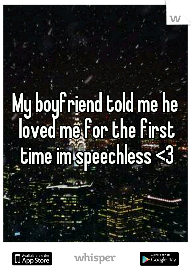 My boyfriend told me he loved me for the first time im speechless <3