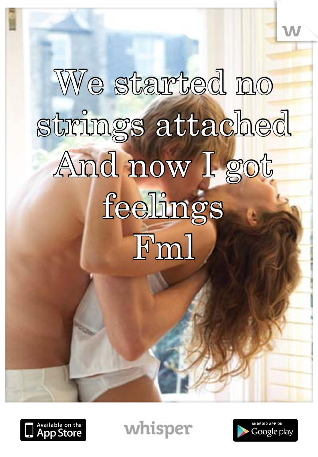 We started no strings attached And now I got feelings  Fml