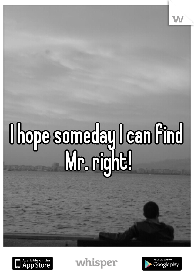 I hope someday I can find Mr. right!