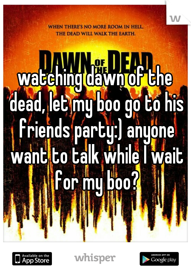 watching dawn of the dead, let my boo go to his friends party:) anyone want to talk while I wait for my boo?