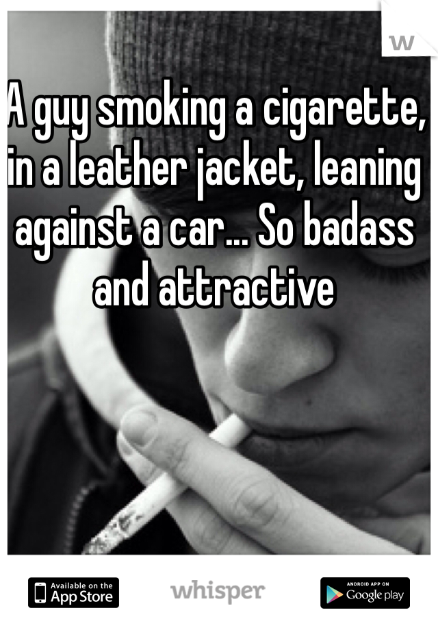 A guy smoking a cigarette, in a leather jacket, leaning against a car... So badass and attractive