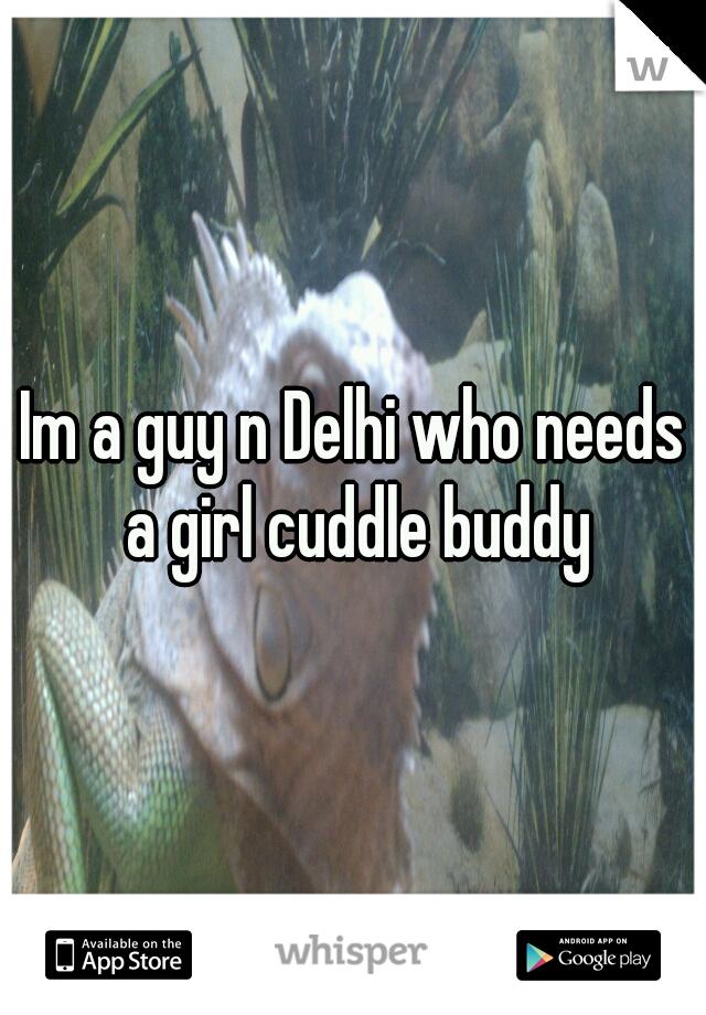 Im a guy n Delhi who needs a girl cuddle buddy