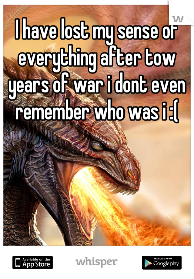 I have lost my sense of everything after tow years of war i dont even remember who was i :(
