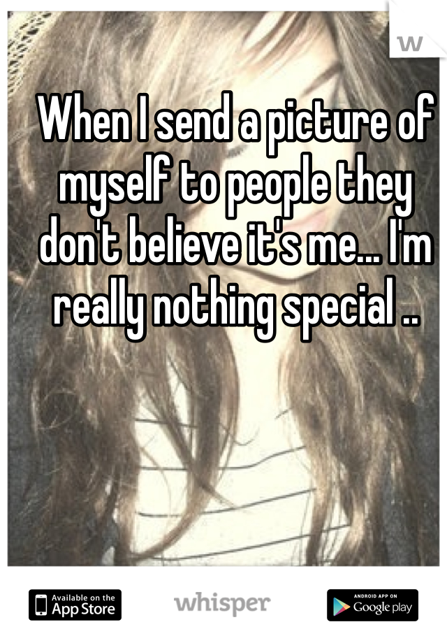 When I send a picture of myself to people they don't believe it's me... I'm really nothing special ..