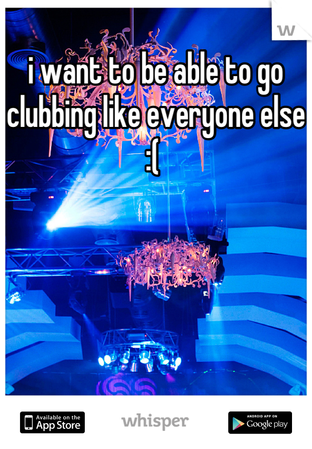 i want to be able to go clubbing like everyone else :(