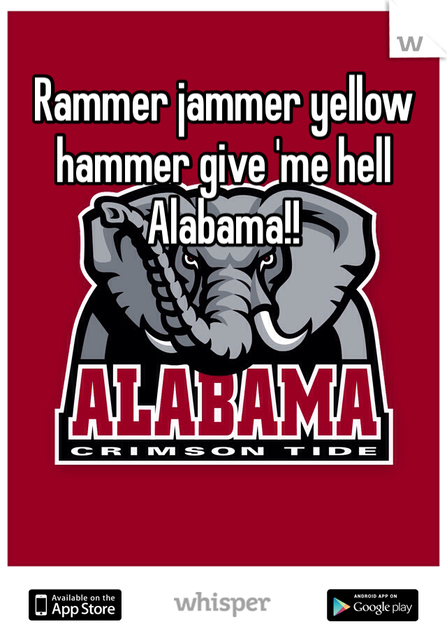Rammer jammer yellow hammer give 'me hell Alabama!!