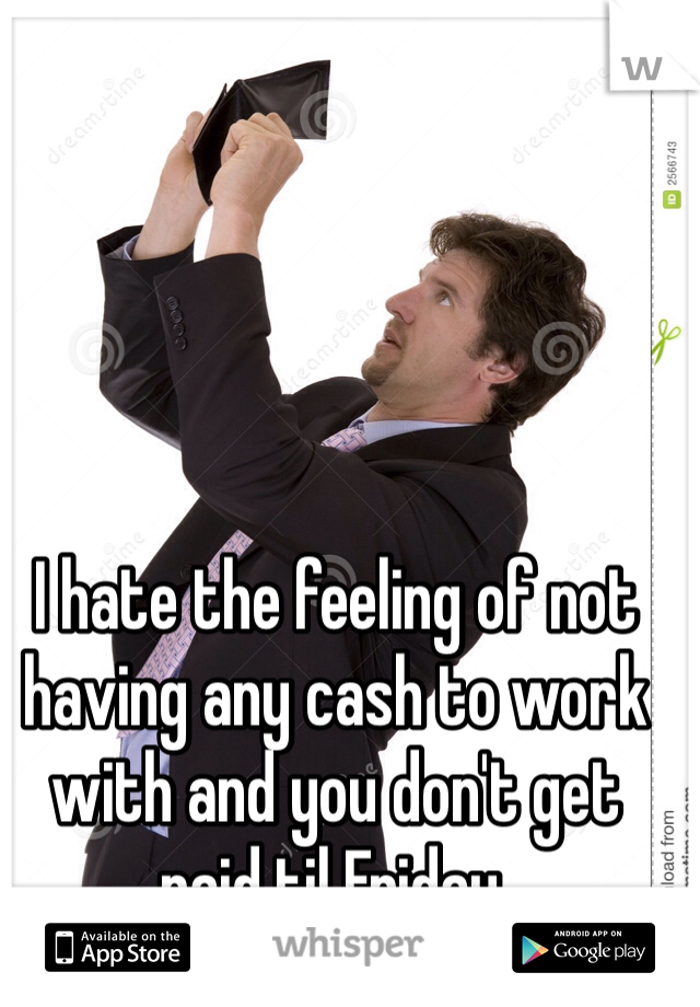 I hate the feeling of not having any cash to work with and you don't get paid til Friday.