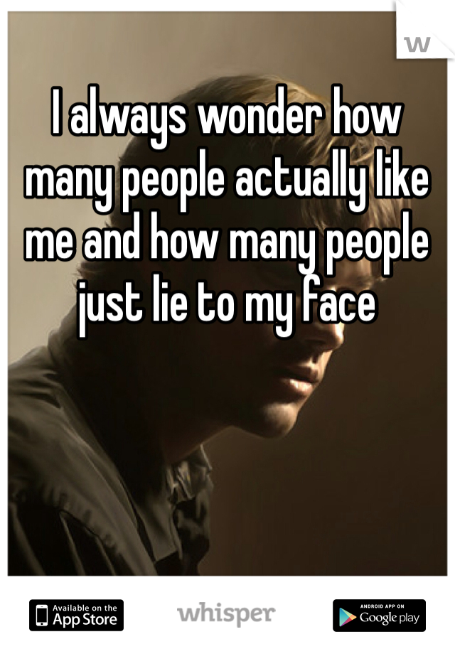 I always wonder how many people actually like me and how many people just lie to my face