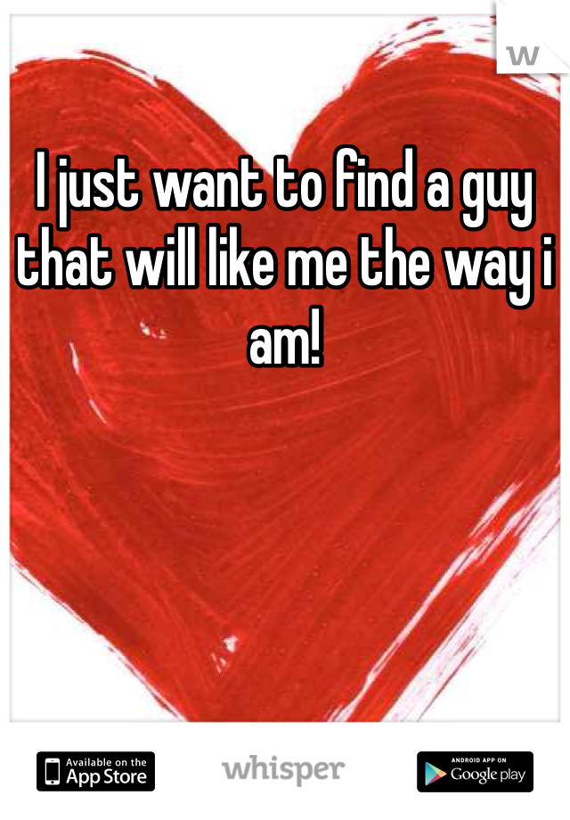 I just want to find a guy that will like me the way i am!