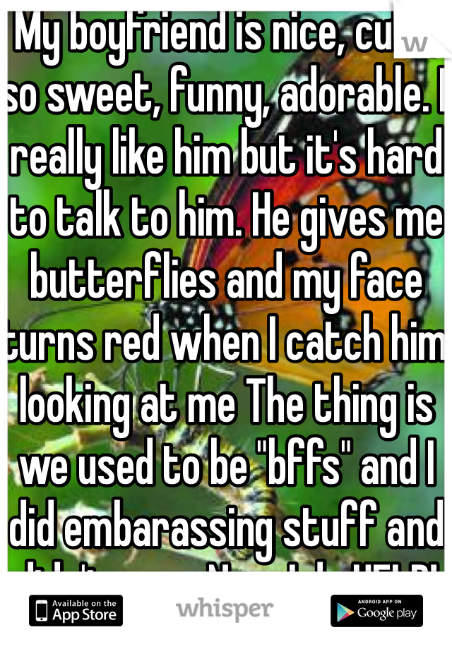 """My boyfriend is nice, cute, so sweet, funny, adorable. I really like him but it's hard to talk to him. He gives me butterflies and my face turns red when I catch him looking at me The thing is we used to be """"bffs"""" and I did embarassing stuff and didn't care. Now I do HELP!"""