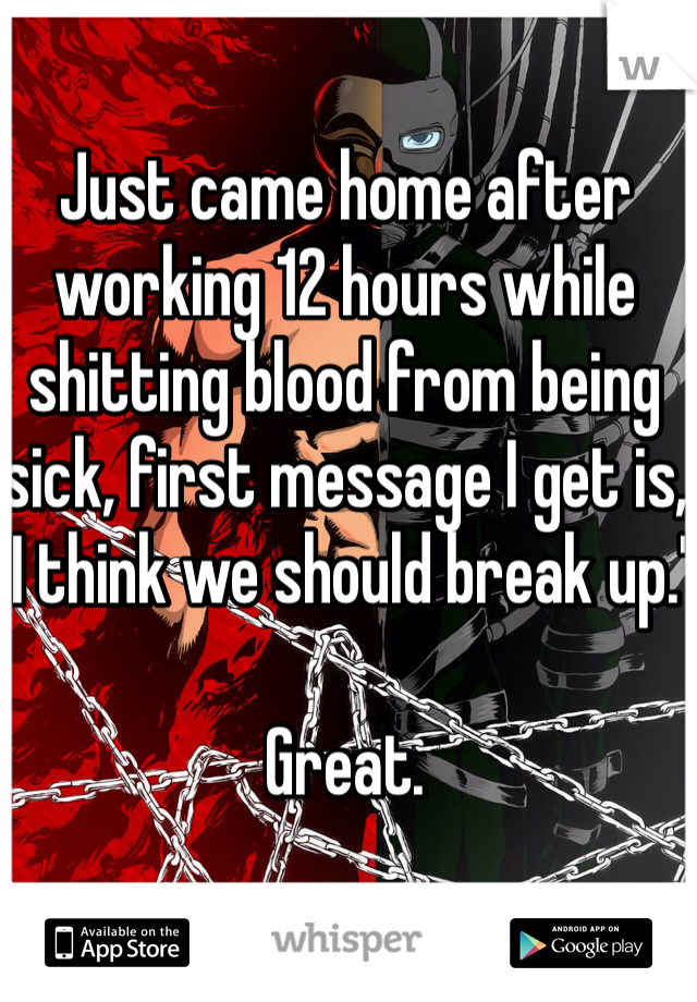 """Just came home after working 12 hours while shitting blood from being sick, first message I get is, """"I think we should break up.""""  Great."""