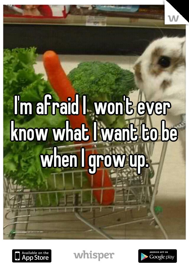 I'm afraid I  won't ever know what I want to be when I grow up.