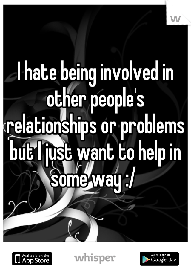 I hate being involved in other people's relationships or problems but I just want to help in some way :/
