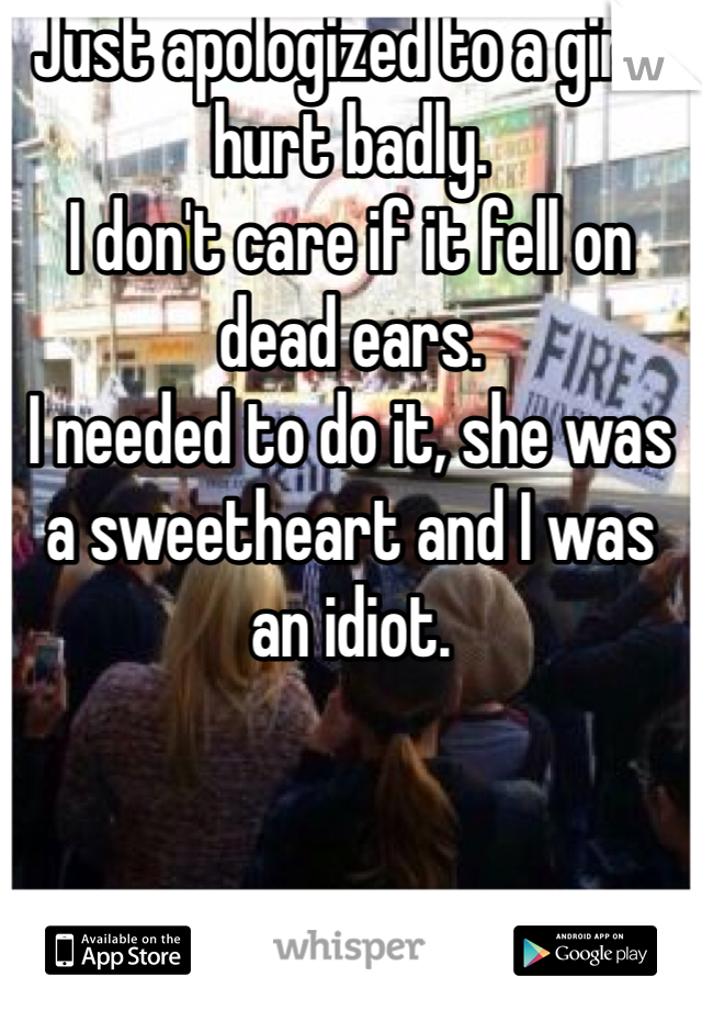 Just apologized to a girl I hurt badly. I don't care if it fell on dead ears. I needed to do it, she was a sweetheart and I was an idiot.
