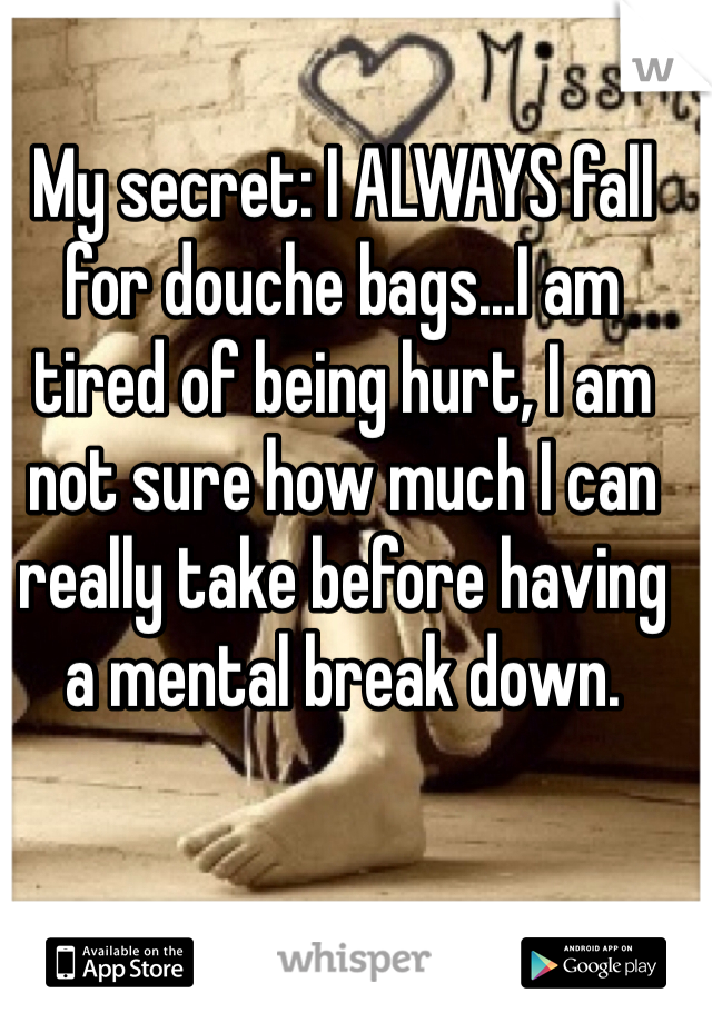 My secret: I ALWAYS fall for douche bags...I am tired of being hurt, I am not sure how much I can really take before having a mental break down.