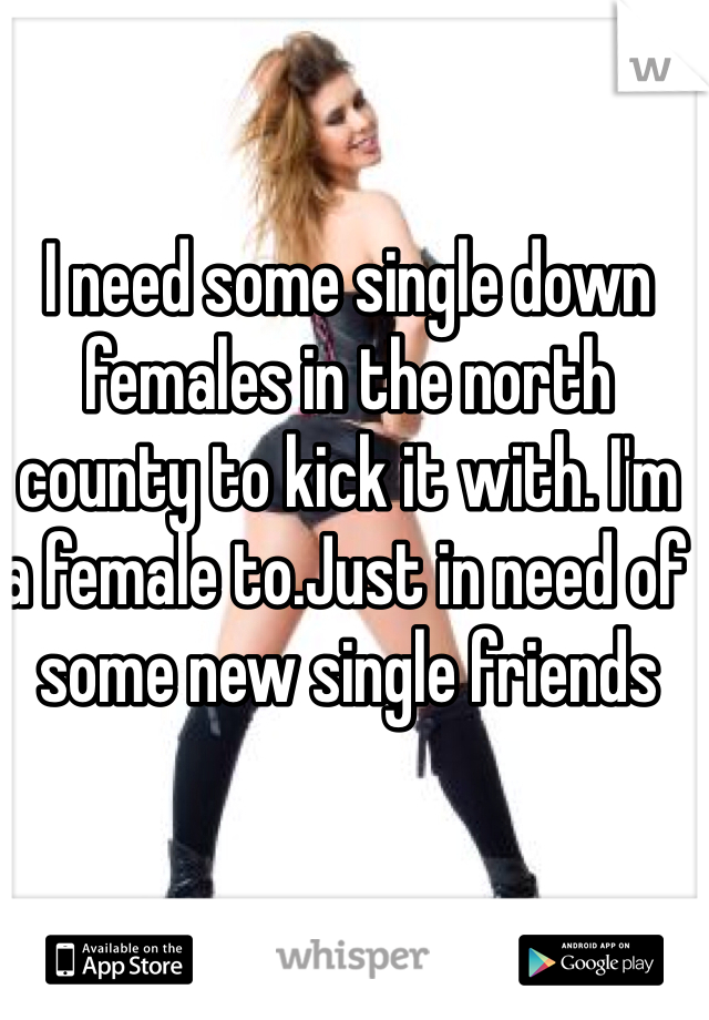 I need some single down females in the north county to kick it with. I'm a female to.Just in need of some new single friends