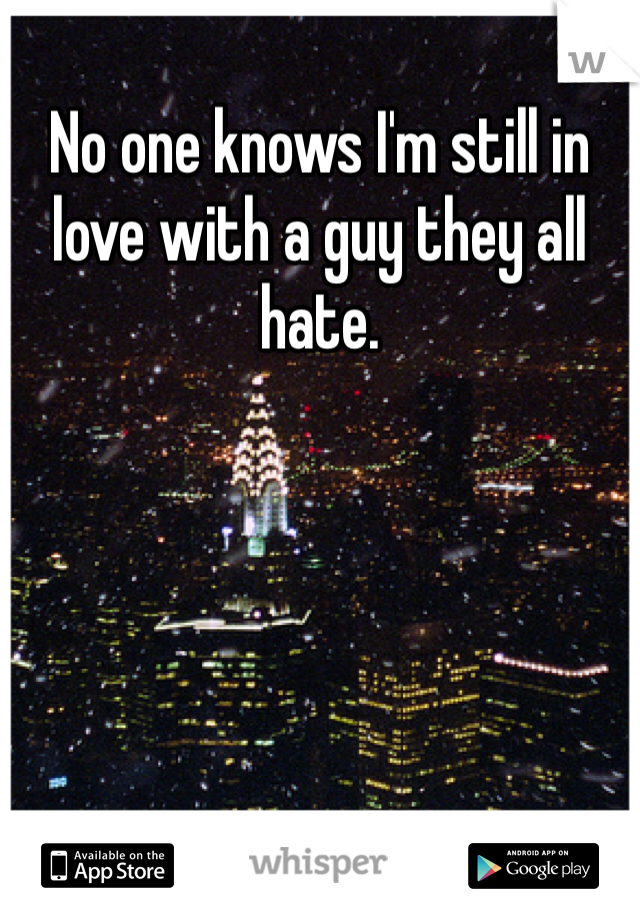 No one knows I'm still in love with a guy they all hate.