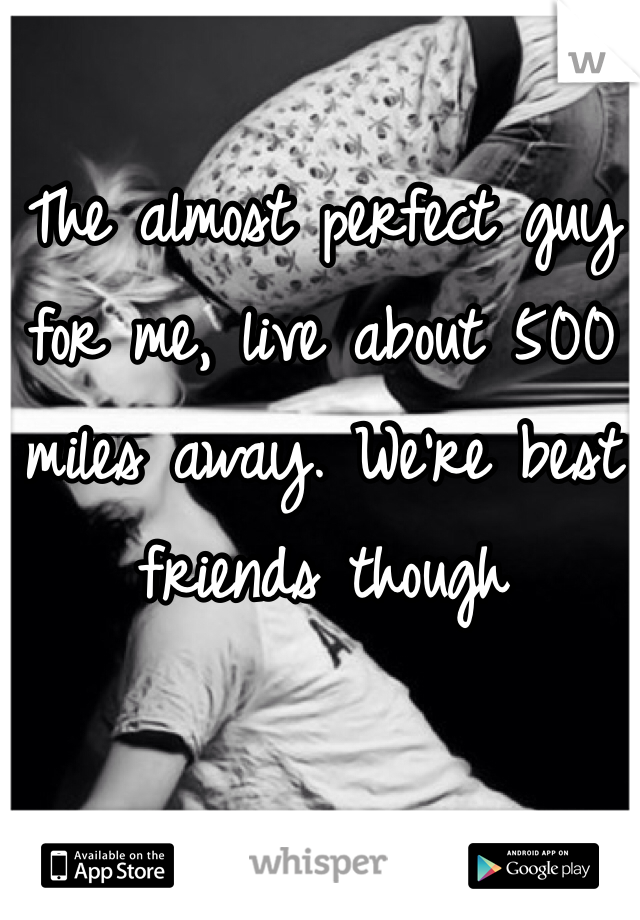 The almost perfect guy for me, live about 500 miles away. We're best friends though