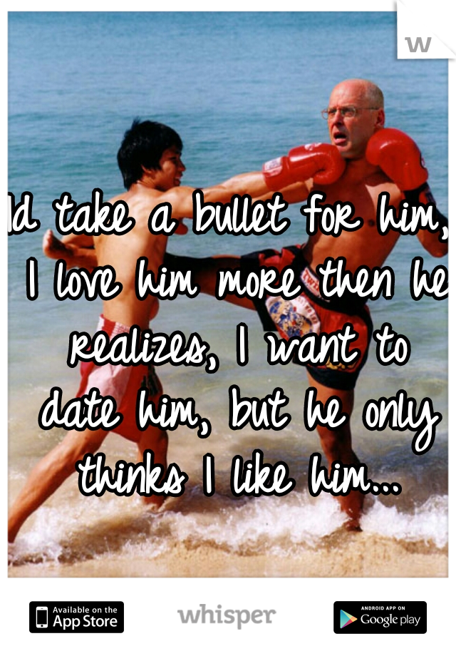 Id take a bullet for him, I love him more then he realizes, I want to date him, but he only thinks I like him...