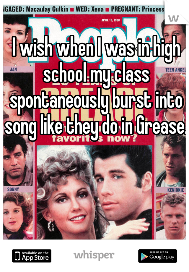 I wish when I was in high school my class spontaneously burst into song like they do in Grease.