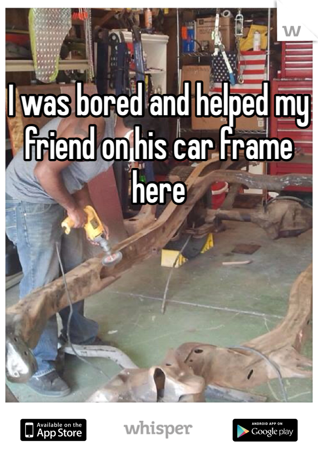 I was bored and helped my friend on his car frame here