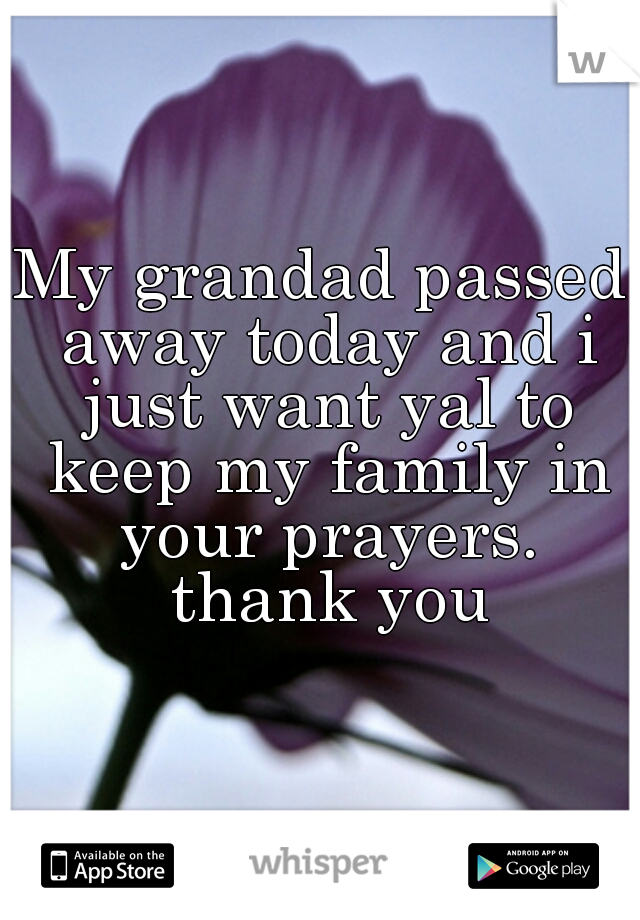 My grandad passed away today and i just want yal to keep my family in your prayers. thank you