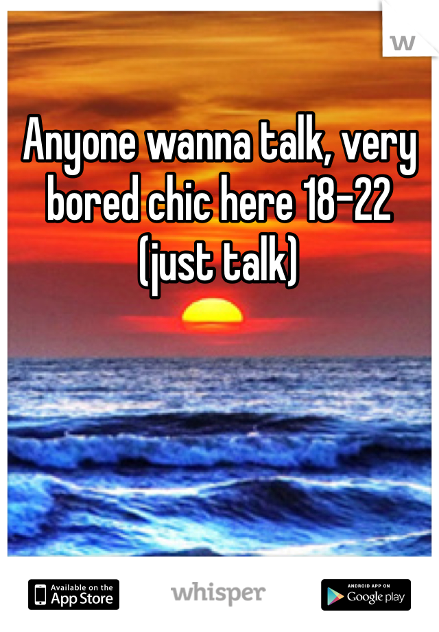 Anyone wanna talk, very bored chic here 18-22 (just talk)