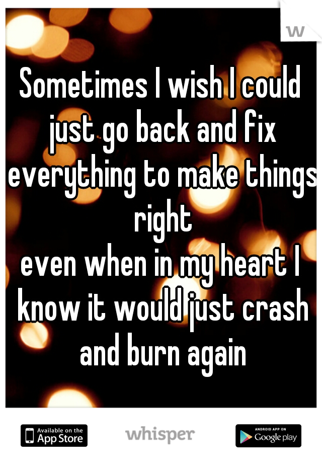 Sometimes I wish I could just go back and fix everything to make things right    even when in my heart I know it would just crash and burn again