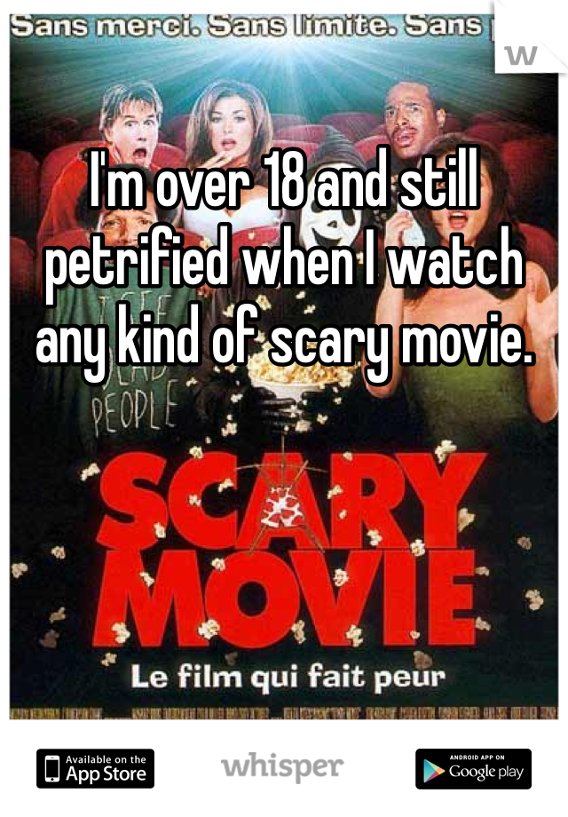 I'm over 18 and still petrified when I watch any kind of scary movie.